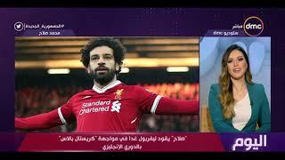 """اليوم - """"صلاح"""" يقود ليفربول غدا في مواجهة """"كريستال بالاس"""" بالدوري الإنجليزي"""