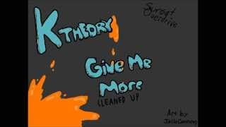 K Theory | Give Me More (Cleaned Up) [Extended]