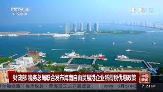 [中国新闻]财政部 税务总局联合发布海南自由贸易港企业所得税优惠政策| CCTV中文国际