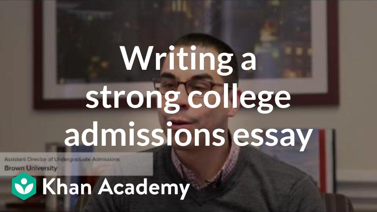 writing a strong college admissions essay video khan academy