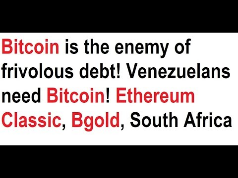 Bitcoin is the enemy of frivolous debt! Venezuelans need BTC! Ethereum Classic, Bgold, South Africa
