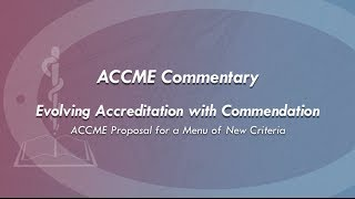 Evolving Accreditation with Commendation: ACCME Proposal for a Menu of New Criteria YouTube Videos