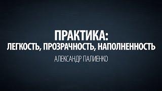 Практика: Легкость, прозрачность, наполненность. Александр Палиенко.