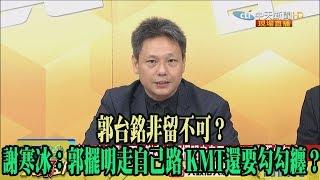 【精彩】郭台銘非留不可? 謝寒冰:郭擺明走自己路 KMT還要勾勾纏?