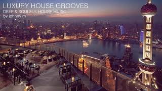 Luxury House Grooves | Part 1 | Deep & Soulful | 2017 Mixed By Johnny M