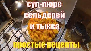 Простые рецепты. Суп-пюре из сельдерея с тыквой. Вкусно и полезно - почти вегетарианское блюдо!