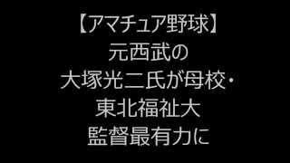 【アマチュア野球】元西武の大塚光二氏が母校・東北福祉大監督最有力に