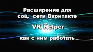 Расширение для соц  сети Вконтакте VK Helper как с ним работать