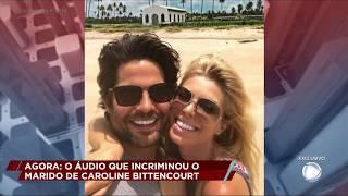 Ouça agora os áudios que incriminaram o marido de Caroline Bittencourt