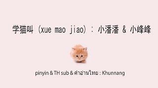 学猫叫 (xue mao jiao+ซับไทย+คำอ่านไทย) : 小潘潘 & 小峰峰 \ pinyin & TH sub : Khunnang Mp3