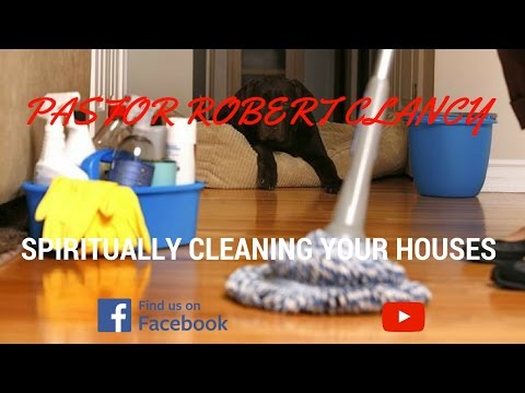 HOW TO SPIRITUALLY CLEAN YOUR HOME - PASTOR ROBERT CLANCY
