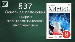 """Габриелян О. С. 8 класс §37 """"Основные положения теории электролитической диссоциации""""."""