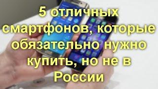 Пять отличных cмартфонов, которые обязательно нужно купить, но не в России