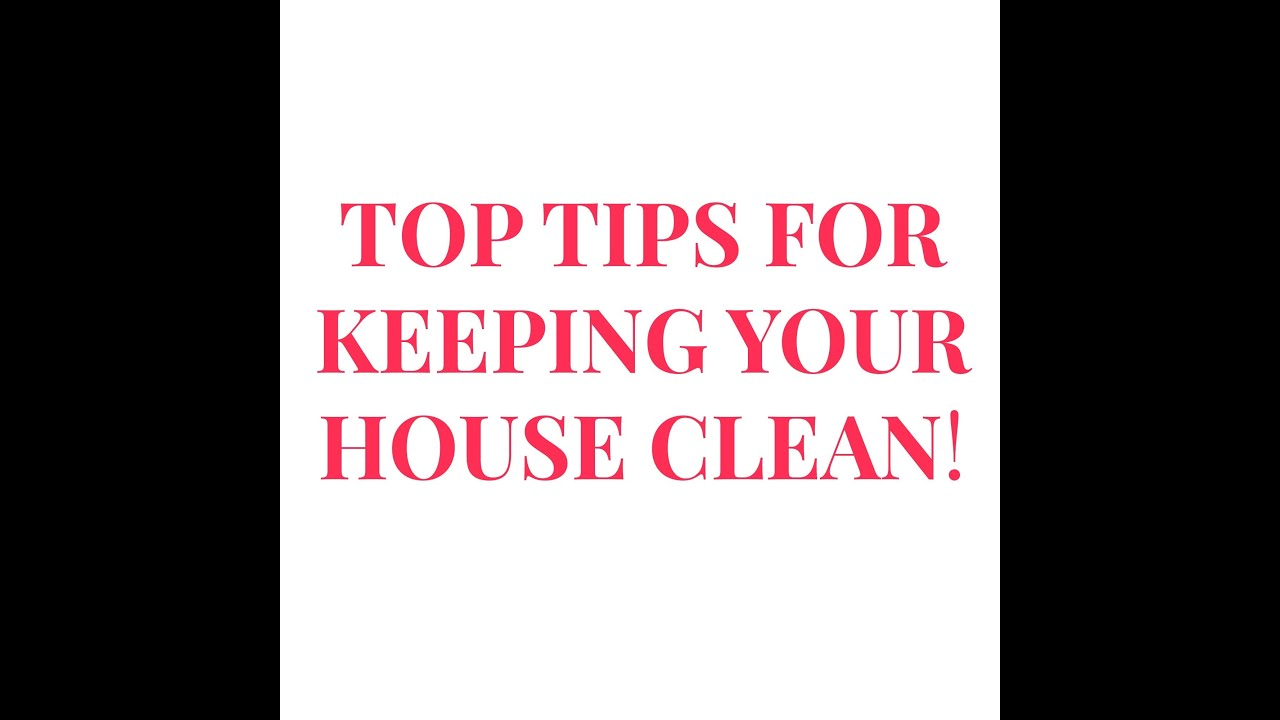 top tips for keeping your house clean top tips for keeping your house clean