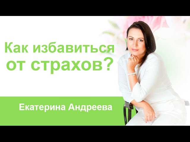 Екатерина Андреева - Как избавиться от страхов?