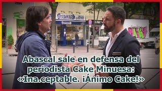 Abascal sale en defensa del periodista Cake Minuesa: «Ina.ceptable. ¡Ánimo Cake!»