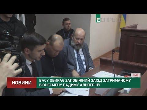 ВАСУ обирає запобіжний захід затриманому бізнесмену Вадиму Альперіну