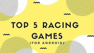 TOP 5 RACING GAMES (FOR ANDROID)