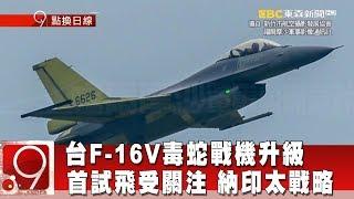 首試飛受關注 台F-16V毒蛇戰機升級 納印太戰略《9點換日線》2018.08.27