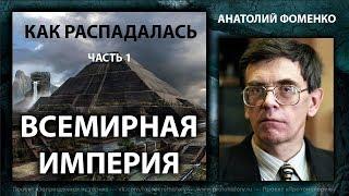 Анатолий Фоменко. Как распадалась Всемирная Империя. Часть 1