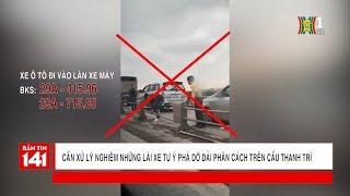 BẢN TIN 141 | 15.12.2017 | Lái xe ô tô ngang nhiên tháo dỡ dải phân cách trên cầu Thanh Trì