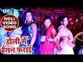 2018 का सबसे हिट गाना - Abhay Lal Yadav - Holi Me Baigan Farayi Kareli - Superhit Bhojpuri Holi Song