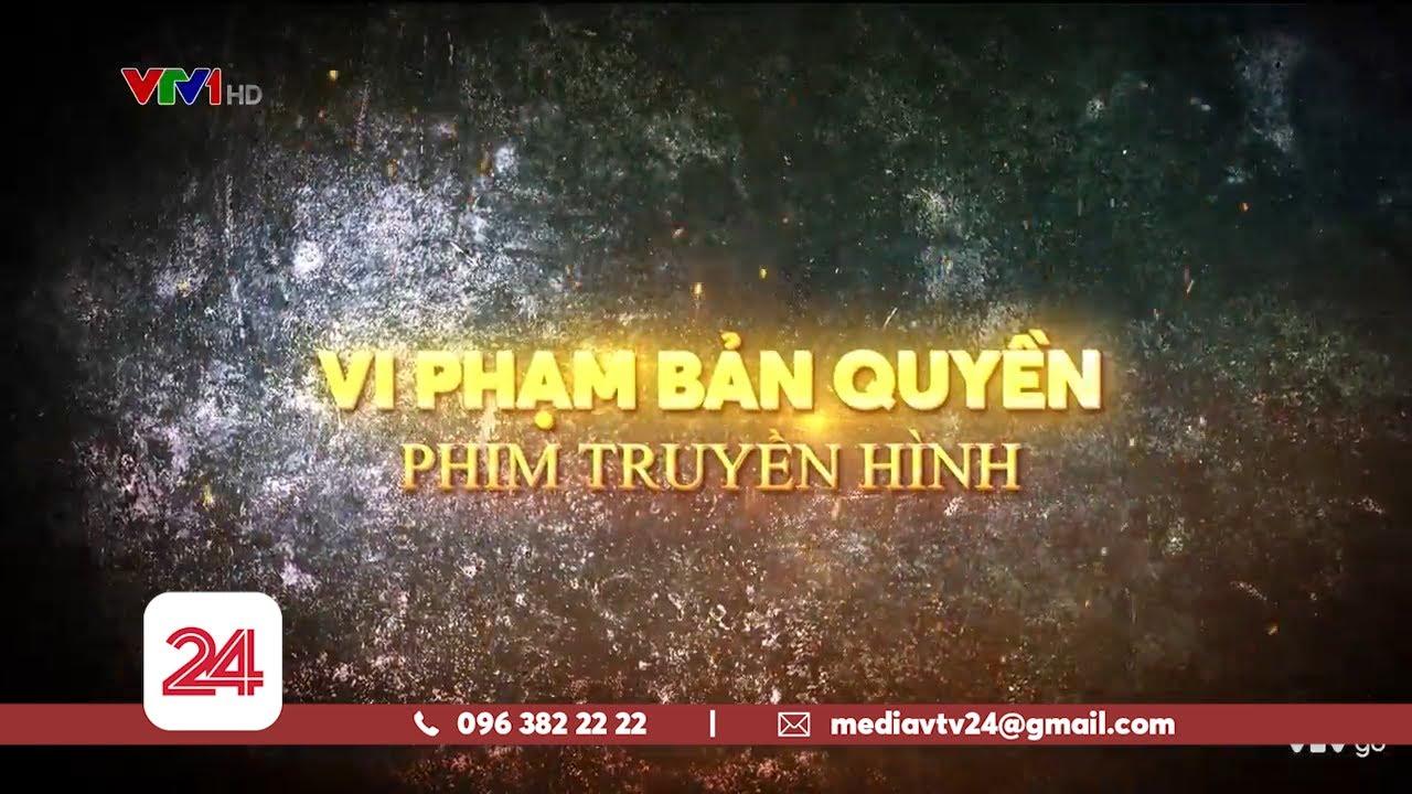 Tiêu Điểm: Vi phạm bản quyền phim truyền hình   VTV24