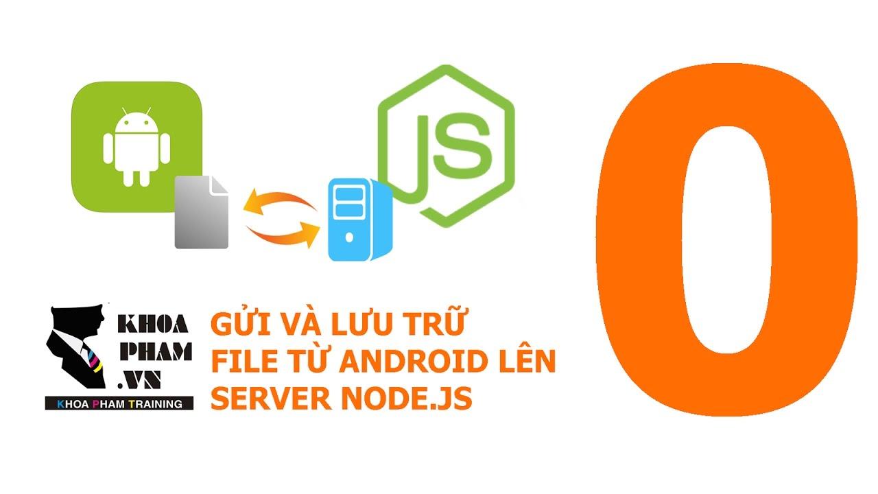 Lập trình Android với NodeJS: Gửi và lưu trữ file – Giới thiệu