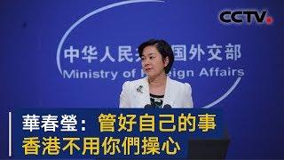 外交部发言人华春莹就美方涉港恶劣言论答记者问 | CCTV