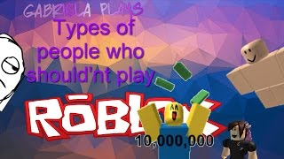 Types of people who SHOULD'NT play ROBLOX