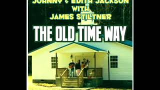 The Old Time Way [2017] - Johnny & Edith Jackson With James Stiltner