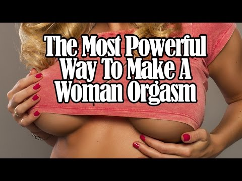 Most Powerful Way To Make A Woman Orgasm