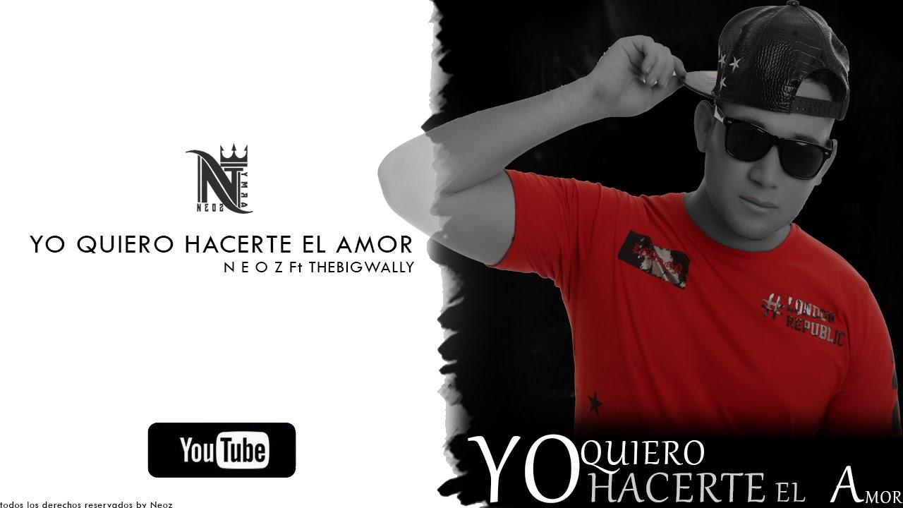 Yo Quiero Hacerte el amor Neoz ft TheBigWally - YouTube