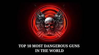 TOP 10 MOST DANGEROUS GUNS IN THE WORLD