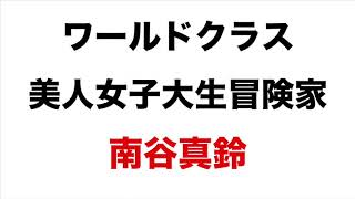 ワールドクラス 美人女子大生冒険家 南谷真鈴 南谷真鈴 動画 13