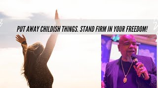 Put Away Childish Things. Stand Firm In Your Freedom!