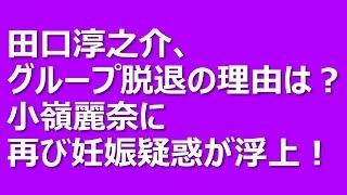 田口淳之介、グループ脱退の理由は?小嶺麗奈に再び妊娠疑惑が浮上! 先...