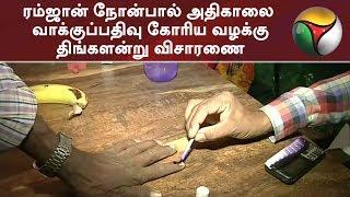 ரம்ஜான் நோன்பால் அதிகாலை வாக்குப்பதிவு கோரிய வழக்கு - திங்களன்று விசாரணை