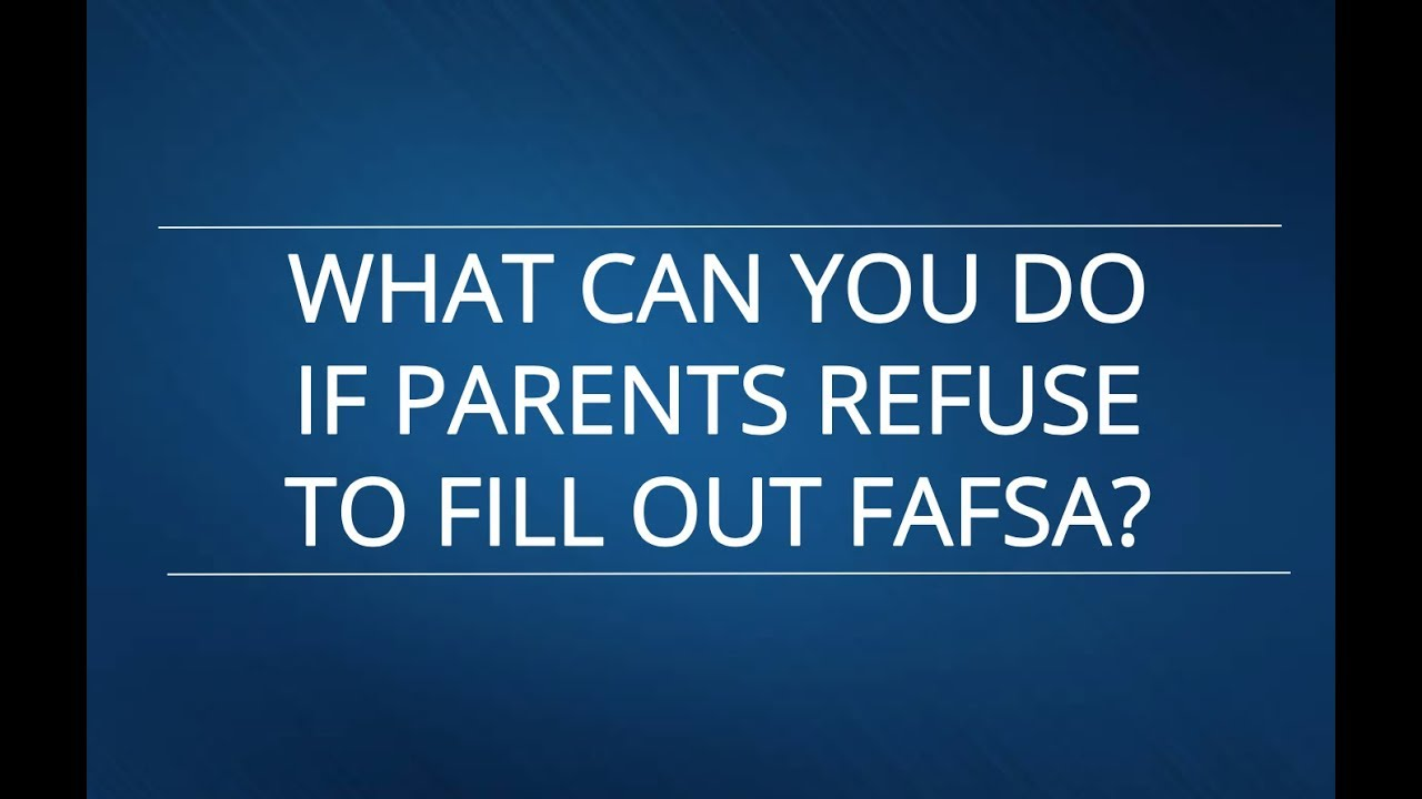 What can you do if parents refuse to fill out FAFSA