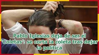 Pablo Iglesias deja de ser el 'Coletas': se corta la coleta tras dejar la política