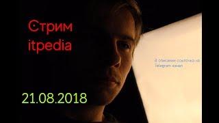 Стрим Itpedia 21.08.2018