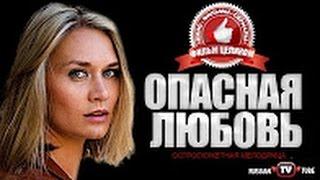Головокружительная мелодрама 2017! ОПАСНАЯ ЛЮБОВЬ НОВИНКА! Русские фильмы 2016