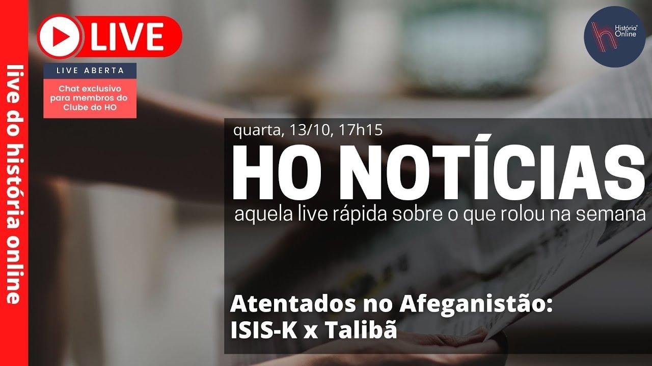 HO Notícias 13/10/21: Atentados no Afeganistão: ISIS-K x Talibã