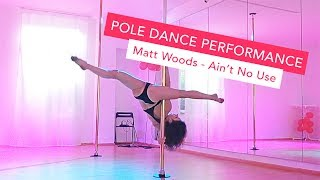 Pole Dance Performance & Choreography to Matt Woods - Ain't No Use