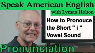 How to Pronounce the Short - i - Vowel Sound- Learn English Pronunciation #7: Speak American English