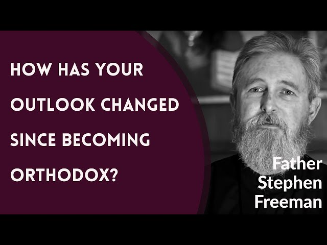 Father Stephen Freeman - How Has Your Outlook Changed Since Becoming Orthodox?