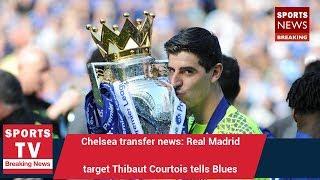 Chelsea transfer news: Real Madrid target Thibaut Courtois tells Blues