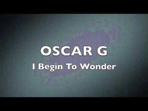 I Begin To Wonder - Oscar G