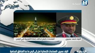 اللواء عسيري: المساعدات الإنسانية تصل إلى اليمن ماعدا المناطق المحاصرة