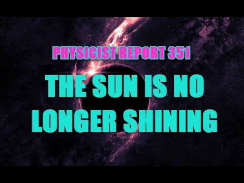 PHYSICIST REPORT 351: THE SUN IS NO LONGER SHINING